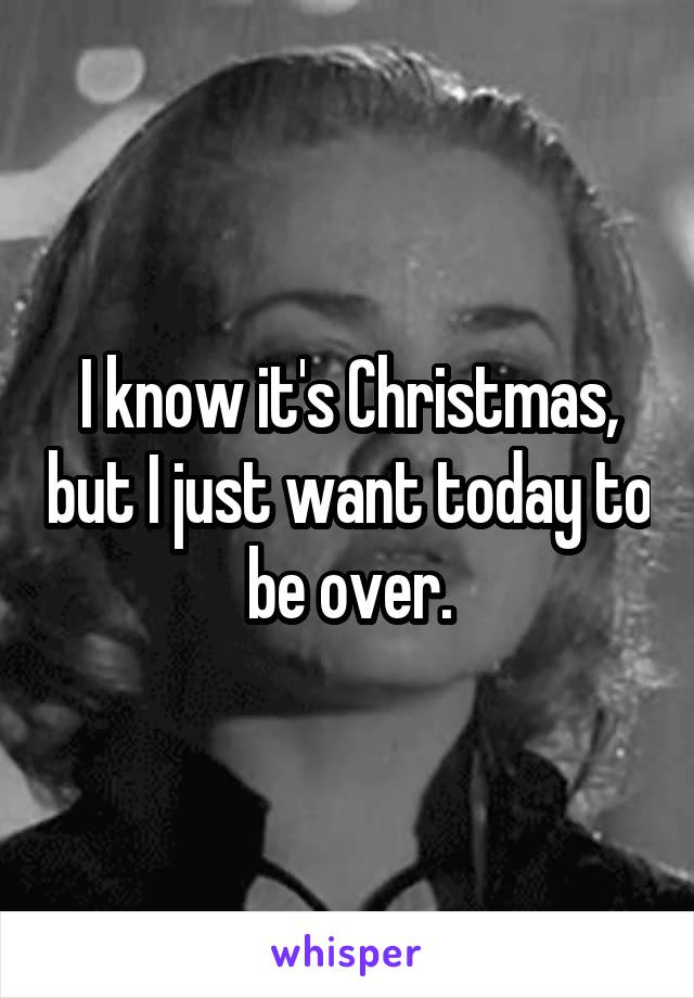 I know it's Christmas, but I just want today to be over.