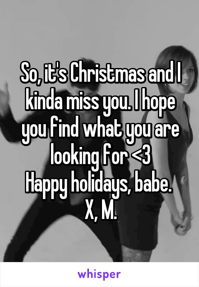 So, it's Christmas and I kinda miss you. I hope you find what you are looking for <3 Happy holidays, babe.  X, M.