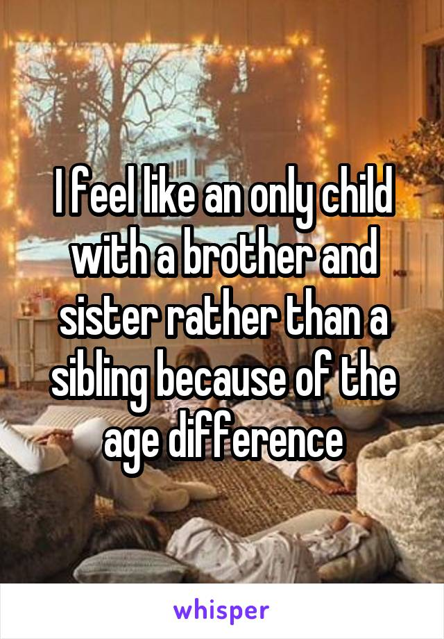I feel like an only child with a brother and sister rather than a sibling because of the age difference