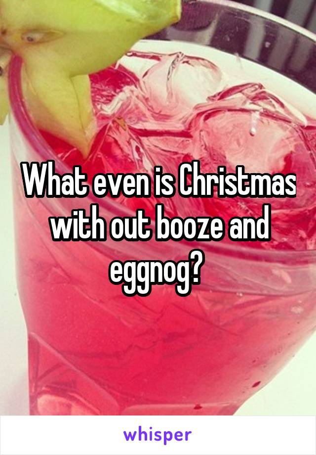 What even is Christmas with out booze and eggnog?