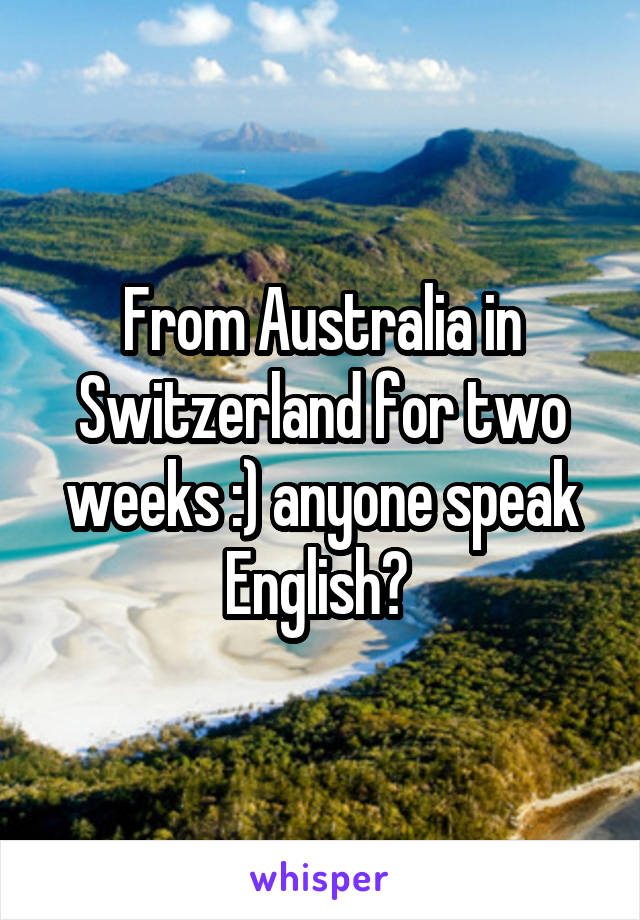 From Australia in Switzerland for two weeks :) anyone speak English?
