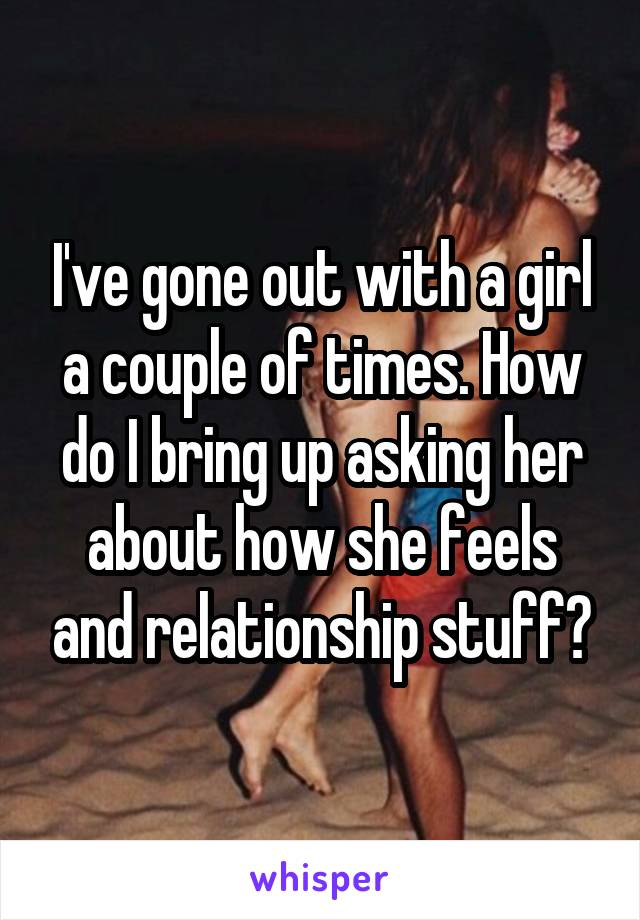 I've gone out with a girl a couple of times. How do I bring up asking her about how she feels and relationship stuff?