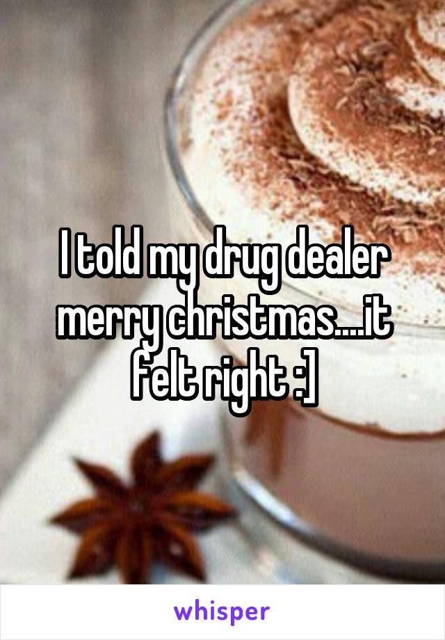 I told my drug dealer merry christmas....it felt right :]