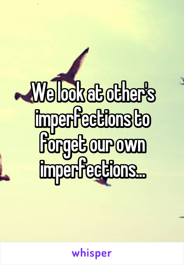 We look at other's imperfections to forget our own imperfections...