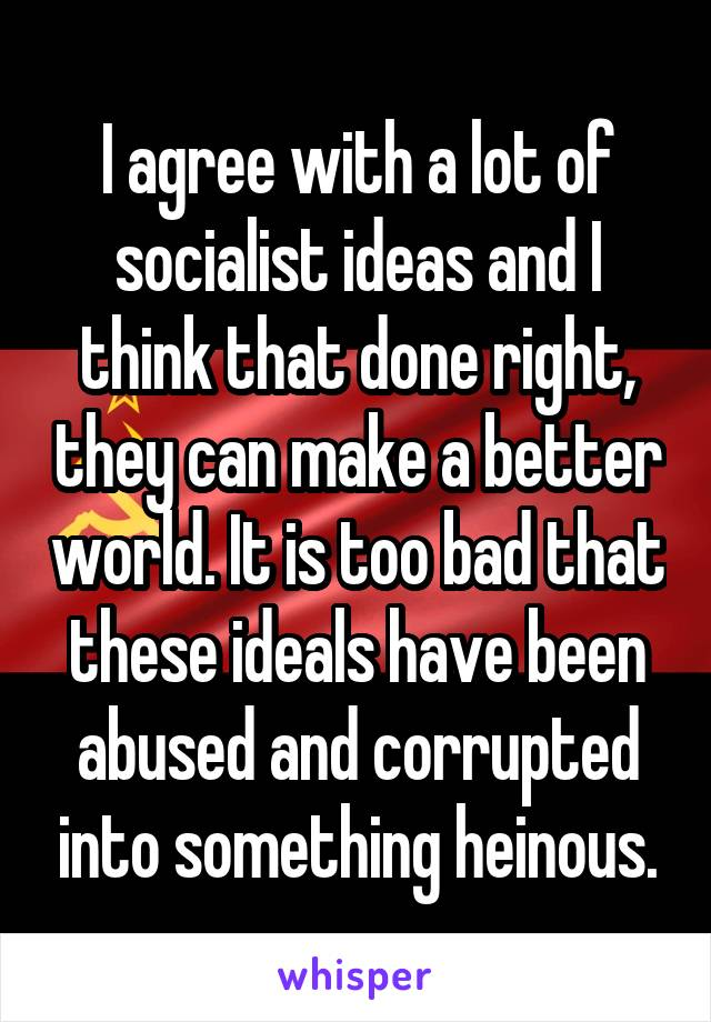 I agree with a lot of socialist ideas and I think that done right, they can make a better world. It is too bad that these ideals have been abused and corrupted into something heinous.
