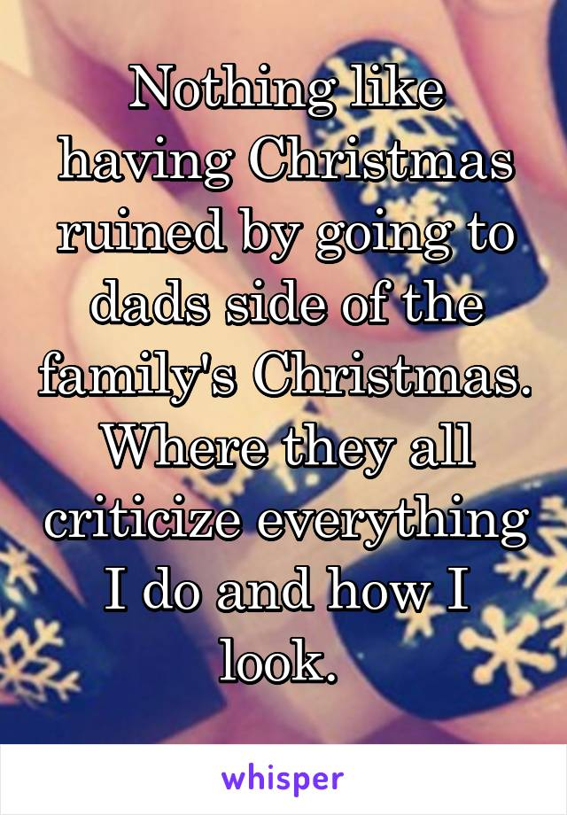 Nothing like having Christmas ruined by going to dads side of the family's Christmas. Where they all criticize everything I do and how I look.
