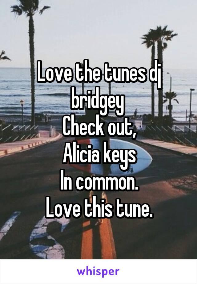 Love the tunes dj bridgey  Check out, Alicia keys In common. Love this tune.
