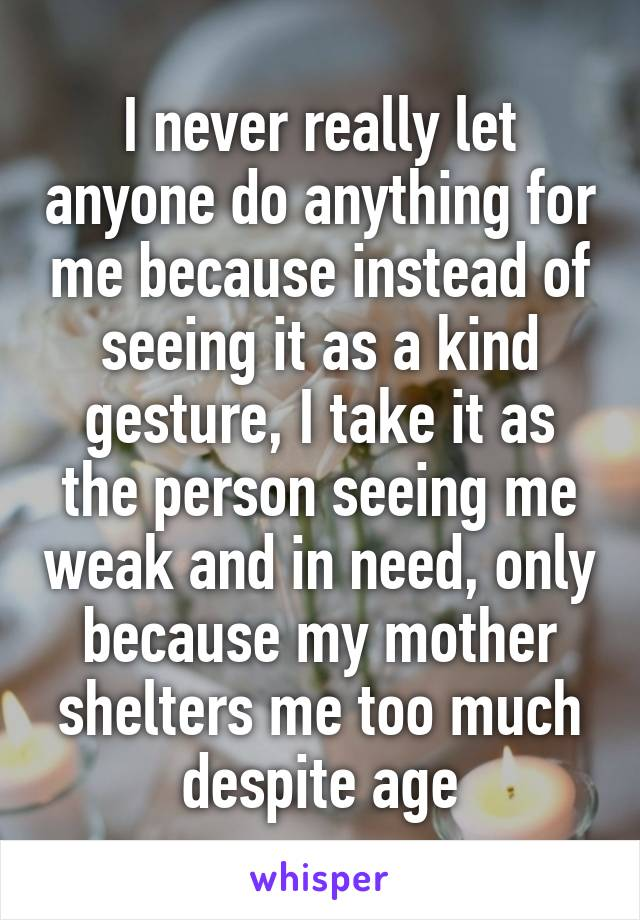 I never really let anyone do anything for me because instead of seeing it as a kind gesture, I take it as the person seeing me weak and in need, only because my mother shelters me too much despite age
