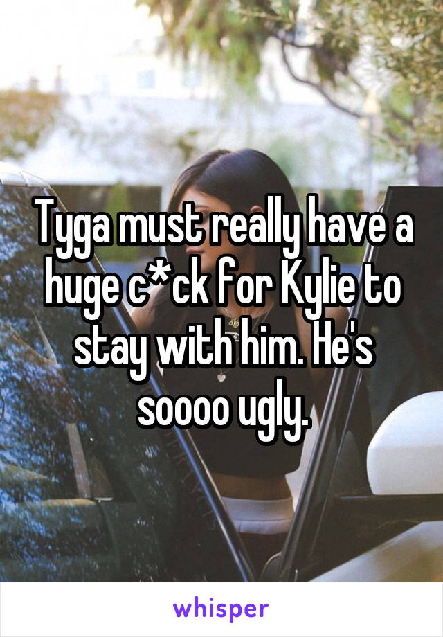 Tyga must really have a huge c*ck for Kylie to stay with him. He's soooo ugly.