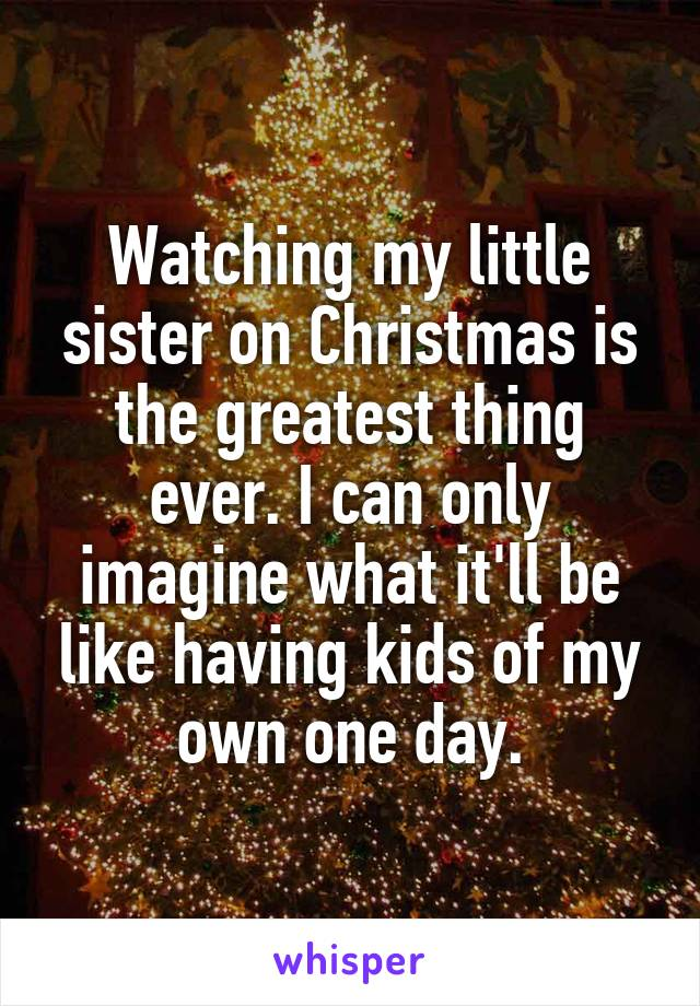 Watching my little sister on Christmas is the greatest thing ever. I can only imagine what it'll be like having kids of my own one day.