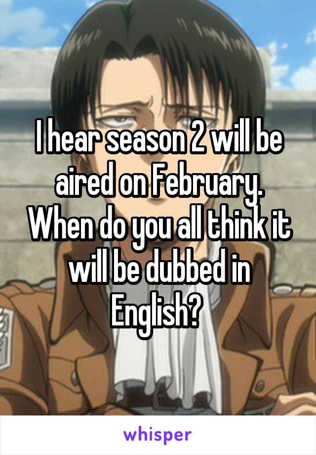 I hear season 2 will be aired on February. When do you all think it will be dubbed in English?