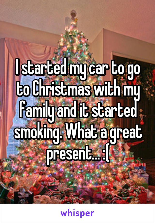 I started my car to go to Christmas with my family and it started smoking. What a great present... :(