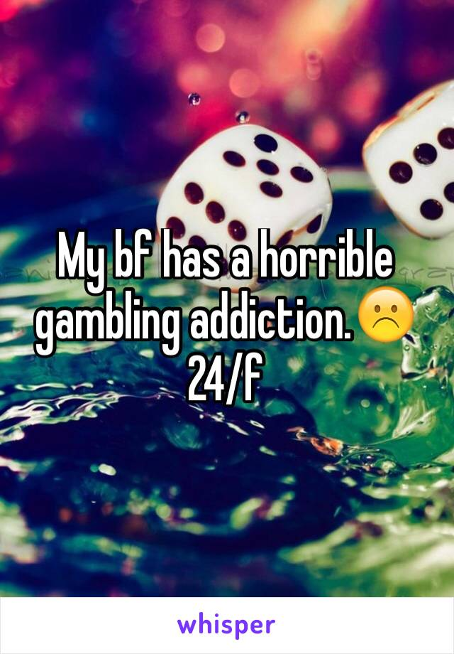 My bf has a horrible gambling addiction.☹️ 24/f