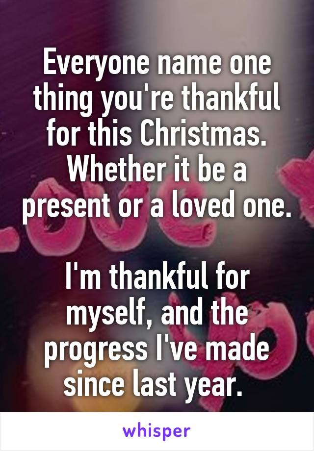 Everyone name one thing you're thankful for this Christmas. Whether it be a present or a loved one.  I'm thankful for myself, and the progress I've made since last year.
