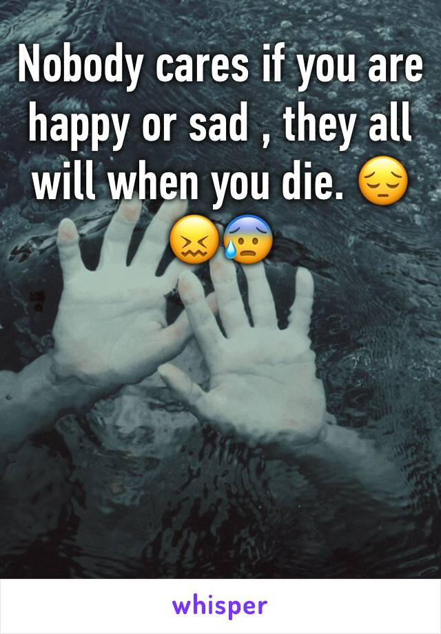 Nobody cares if you are happy or sad , they all will when you die. 😔😖😰