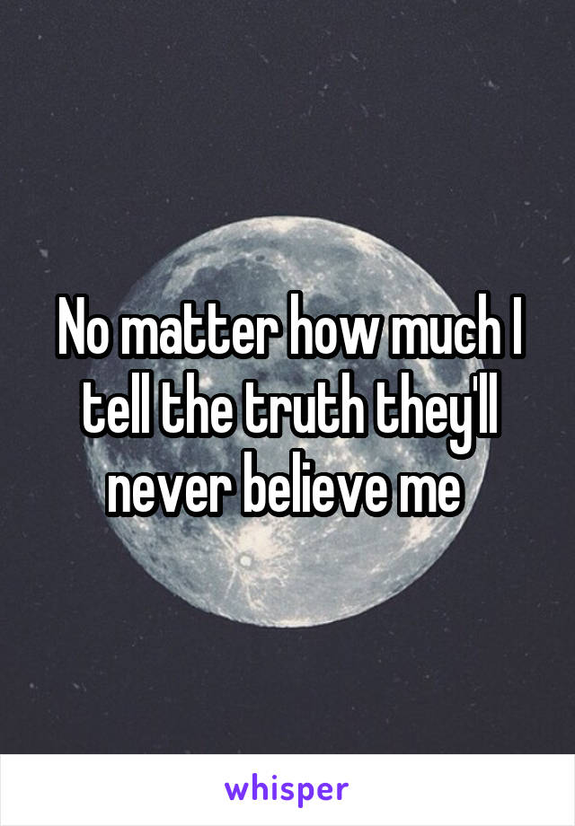 No matter how much I tell the truth they'll never believe me