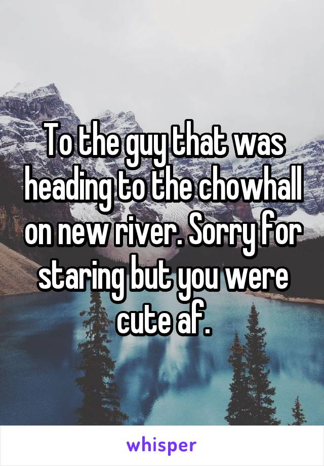 To the guy that was heading to the chowhall on new river. Sorry for staring but you were cute af.