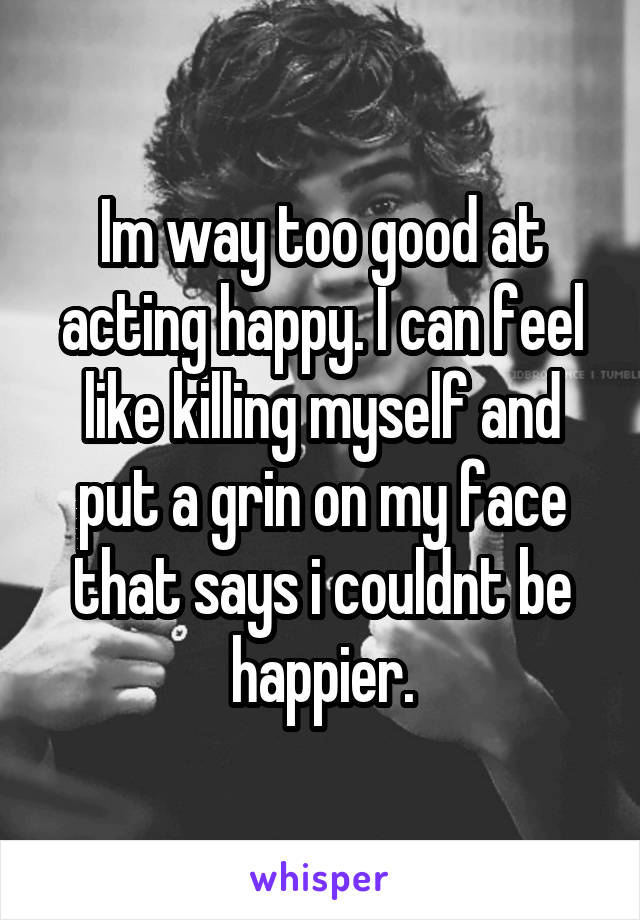 Im way too good at acting happy. I can feel like killing myself and put a grin on my face that says i couldnt be happier.