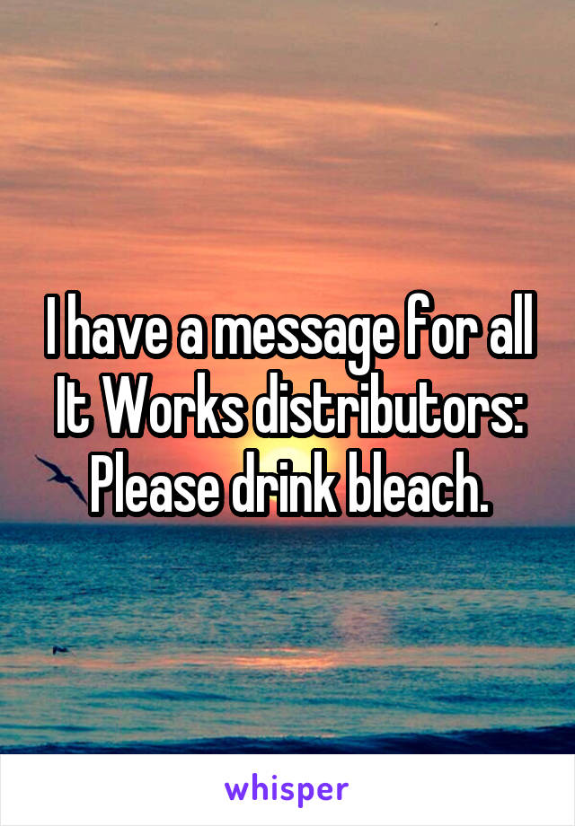 I have a message for all It Works distributors: Please drink bleach.