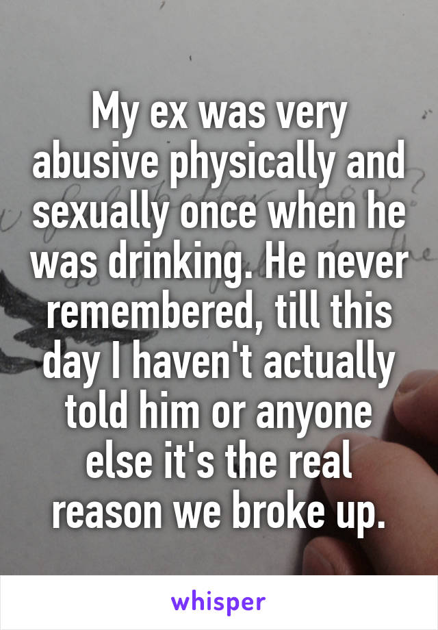 My ex was very abusive physically and sexually once when he was drinking. He never remembered, till this day I haven't actually told him or anyone else it's the real reason we broke up.