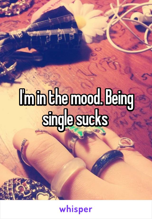 I'm in the mood. Being single sucks