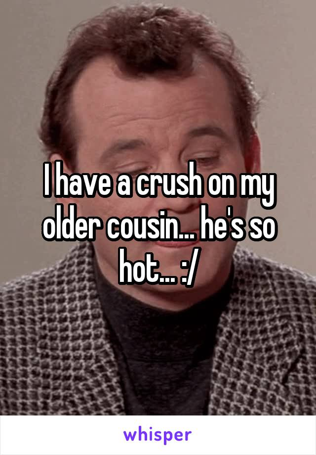 I have a crush on my older cousin... he's so hot... :/