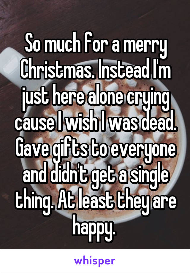 So much for a merry Christmas. Instead I'm just here alone crying cause I wish I was dead. Gave gifts to everyone and didn't get a single thing. At least they are happy.