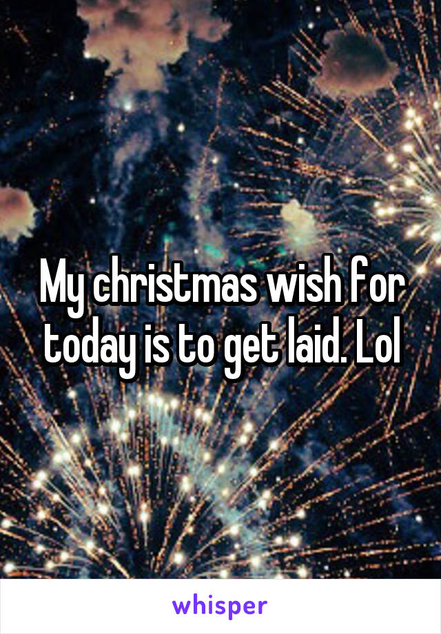 My christmas wish for today is to get laid. Lol