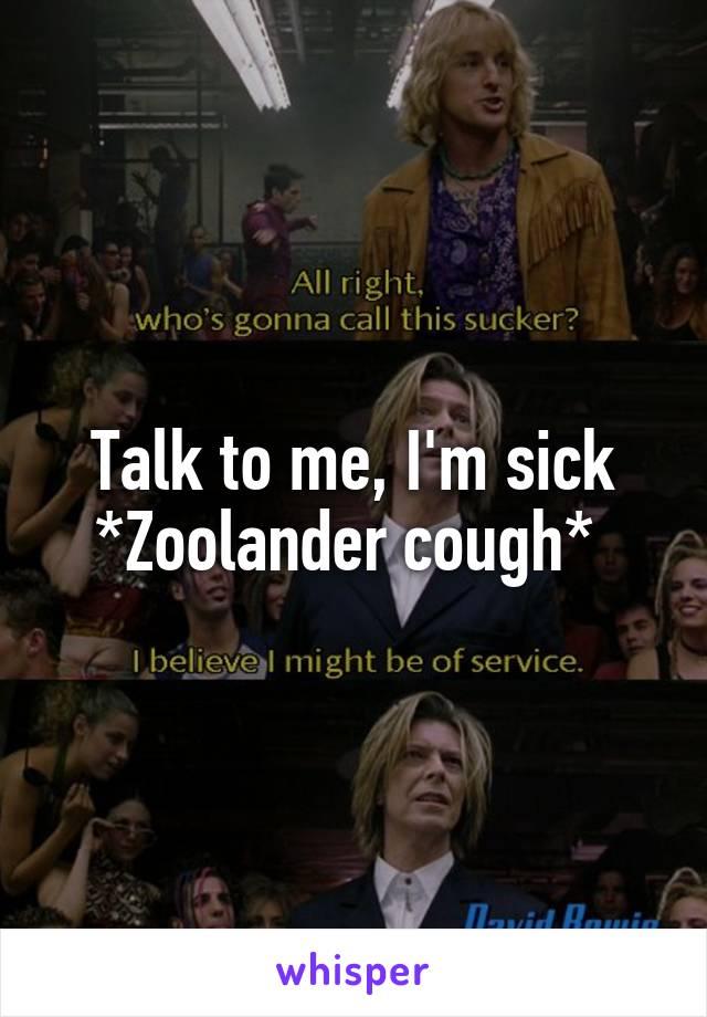 Talk to me, I'm sick *Zoolander cough*