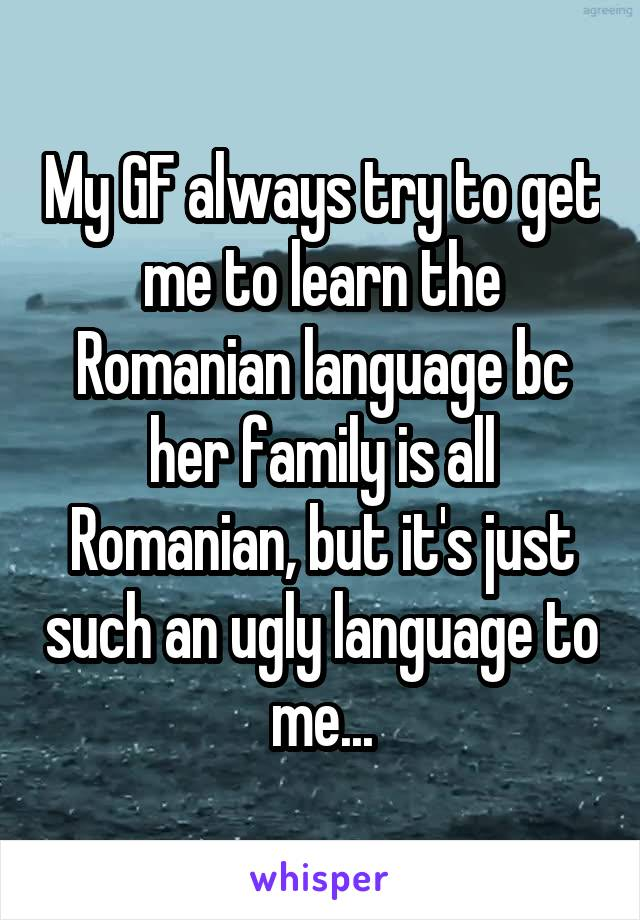 My GF always try to get me to learn the Romanian language bc her family is all Romanian, but it's just such an ugly language to me...