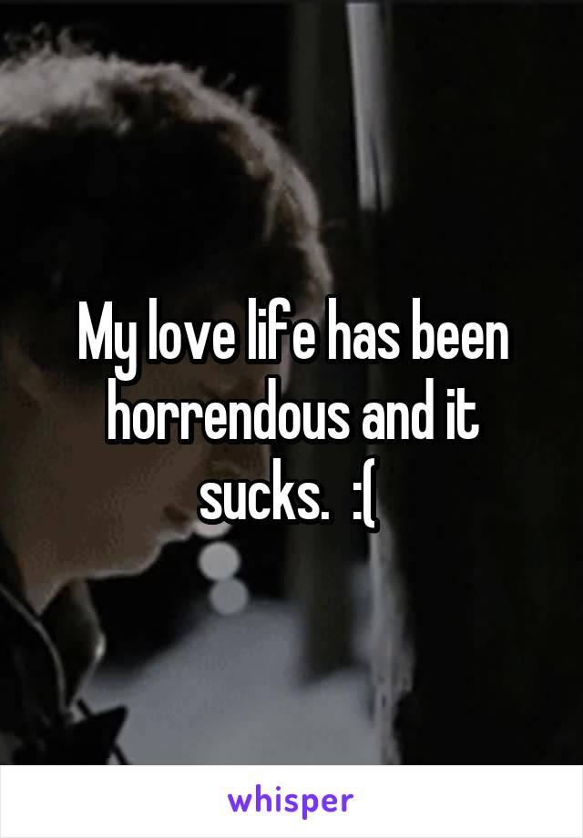 My love life has been horrendous and it sucks.  :(