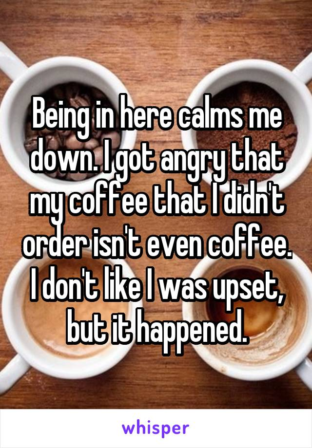 Being in here calms me down. I got angry that my coffee that I didn't order isn't even coffee. I don't like I was upset, but it happened.