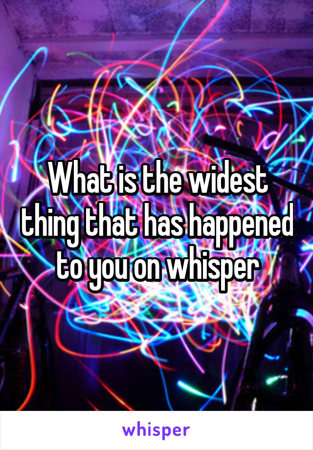 What is the widest thing that has happened to you on whisper