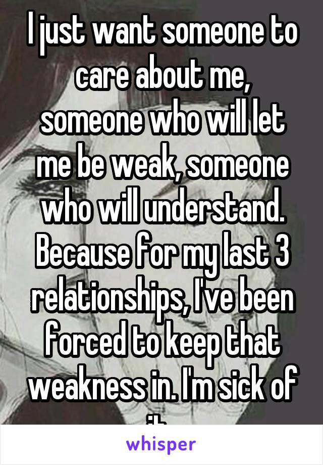 I just want someone to care about me, someone who will let me be weak, someone who will understand. Because for my last 3 relationships, I've been forced to keep that weakness in. I'm sick of it.