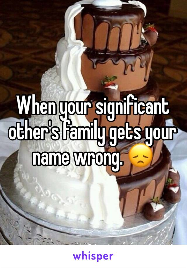 When your significant other's family gets your name wrong. 😞