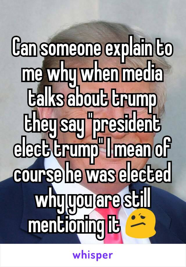 "Can someone explain to me why when media talks about trump they say ""president elect trump"" I mean of course he was elected why you are still mentioning it 😕"