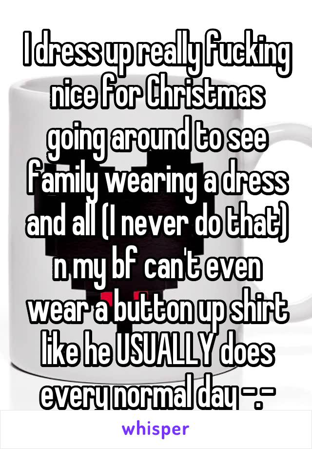 I dress up really fucking nice for Christmas going around to see family wearing a dress and all (I never do that) n my bf can't even wear a button up shirt like he USUALLY does every normal day -.-