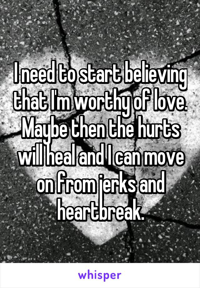 I need to start believing that I'm worthy of love. Maybe then the hurts will heal and I can move on from jerks and heartbreak.