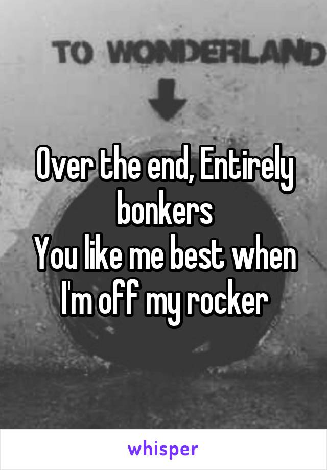 Over the end, Entirely bonkers You like me best when I'm off my rocker
