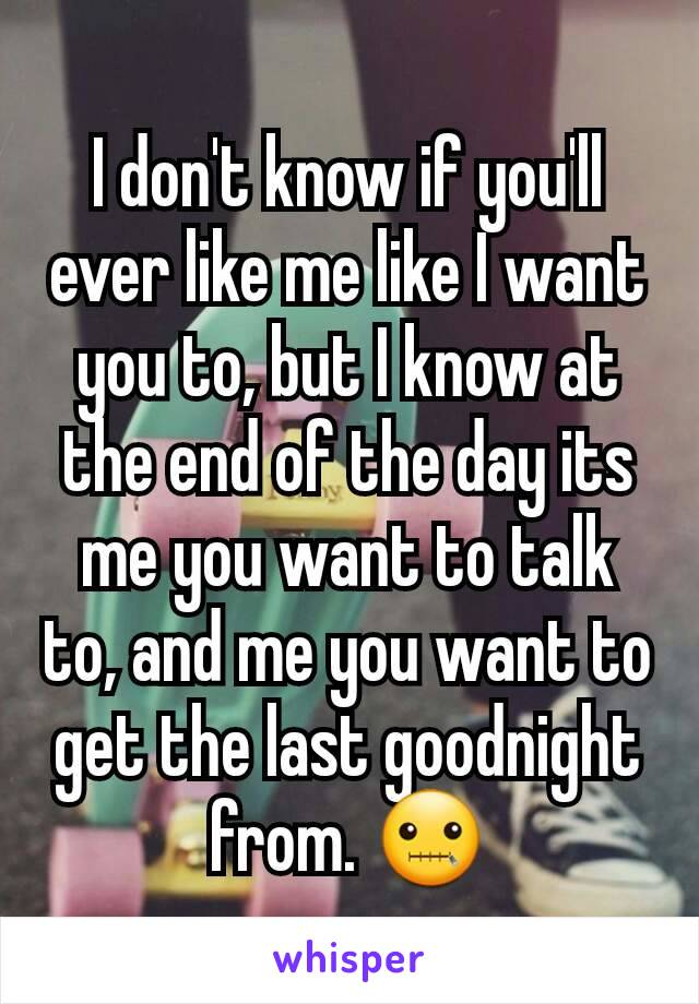 I don't know if you'll ever like me like I want you to, but I know at the end of the day its me you want to talk to, and me you want to get the last goodnight from. 🤐