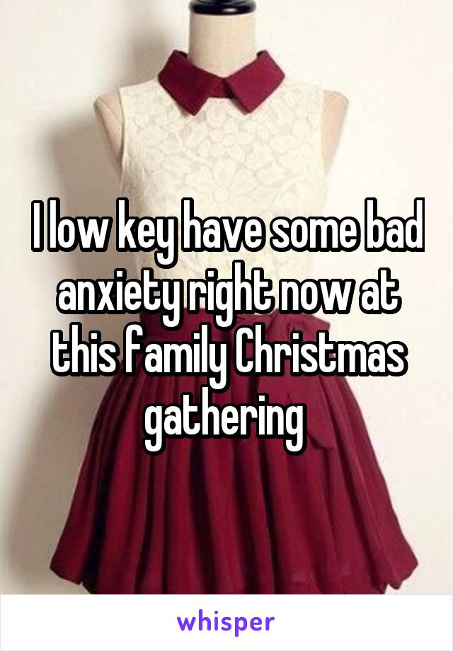 I low key have some bad anxiety right now at this family Christmas gathering