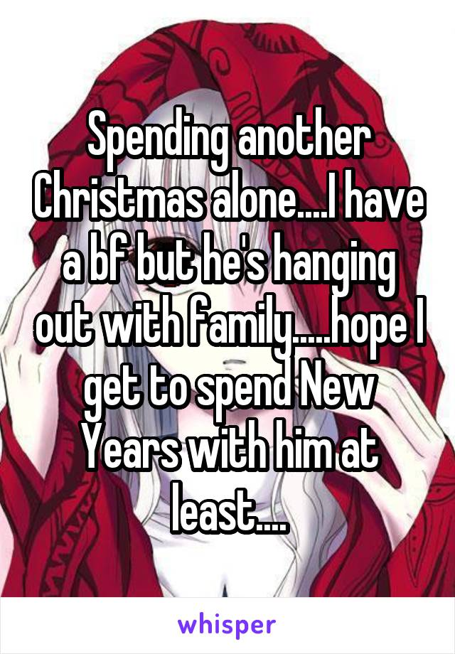 Spending another Christmas alone....I have a bf but he's hanging out with family.....hope I get to spend New Years with him at least....