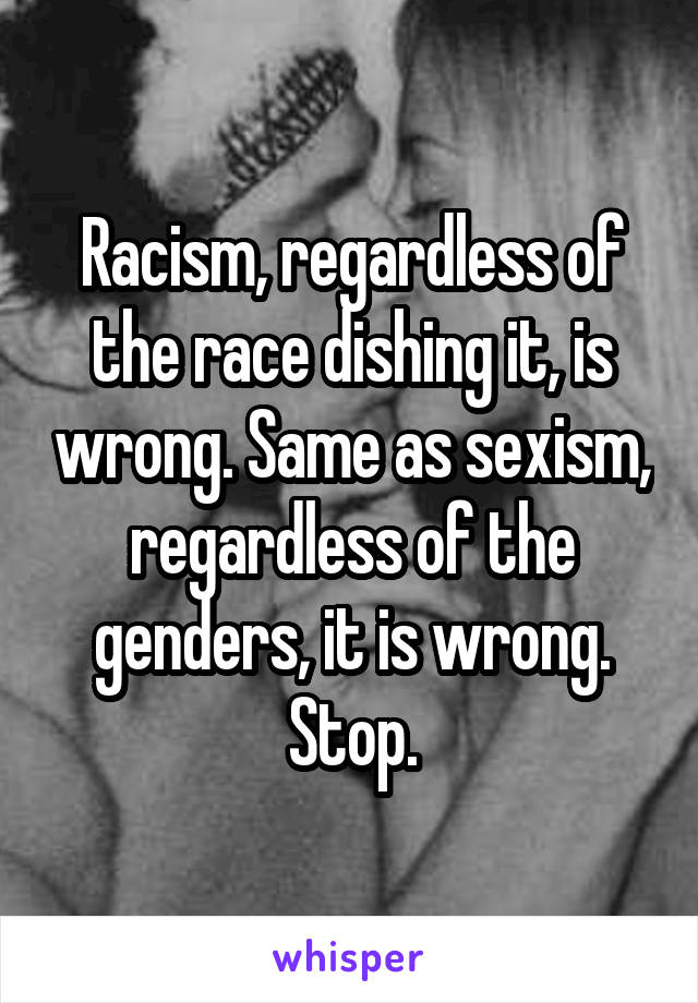 Racism, regardless of the race dishing it, is wrong. Same as sexism, regardless of the genders, it is wrong. Stop.