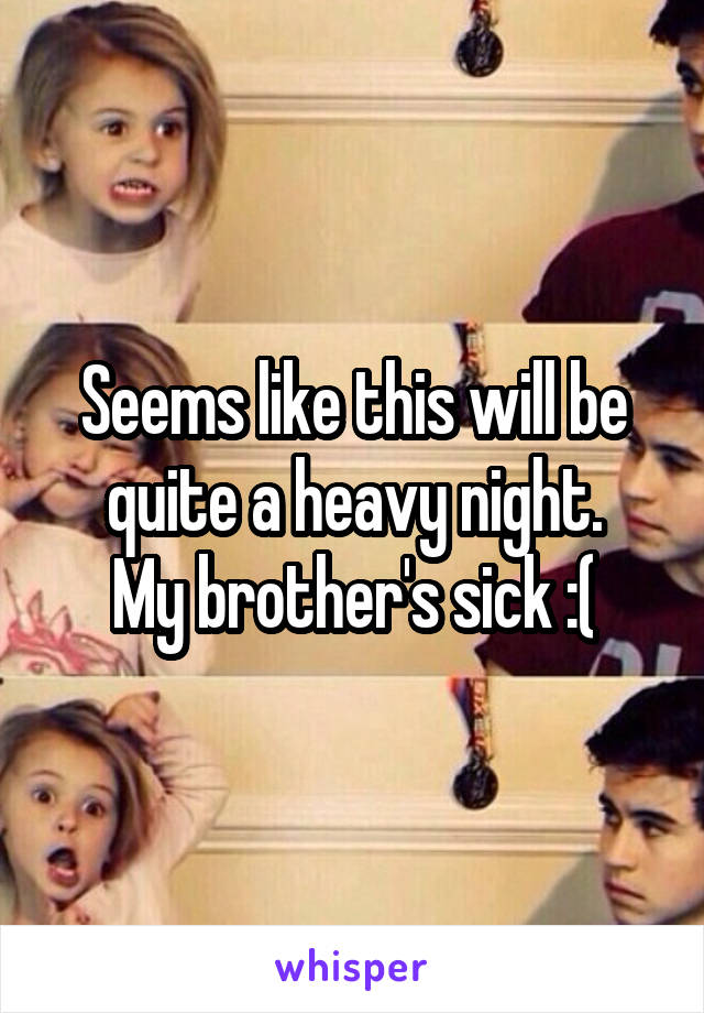 Seems like this will be quite a heavy night. My brother's sick :(