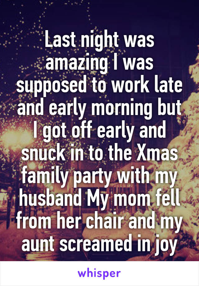 Last night was amazing I was supposed to work late and early morning but I got off early and snuck in to the Xmas family party with my husband My mom fell from her chair and my aunt screamed in joy