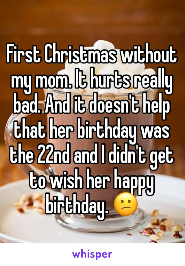 First Christmas without my mom. It hurts really bad. And it doesn't help that her birthday was the 22nd and I didn't get to wish her happy birthday. 😕