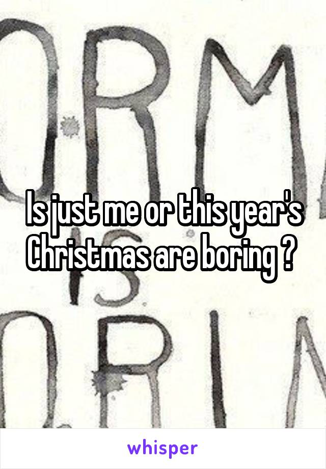 Is just me or this year's Christmas are boring ?