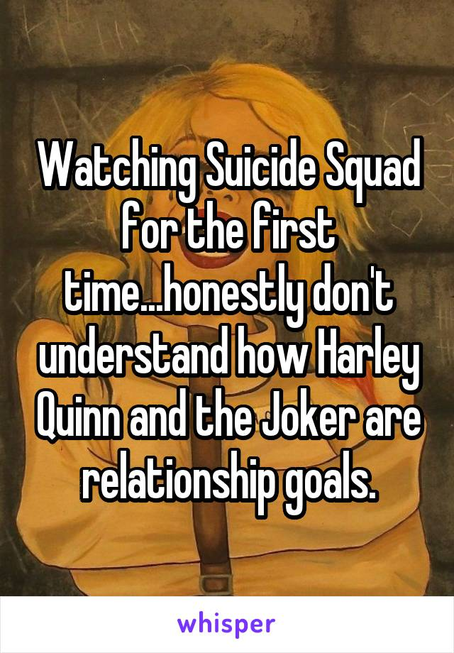 Watching Suicide Squad for the first time...honestly don't understand how Harley Quinn and the Joker are relationship goals.