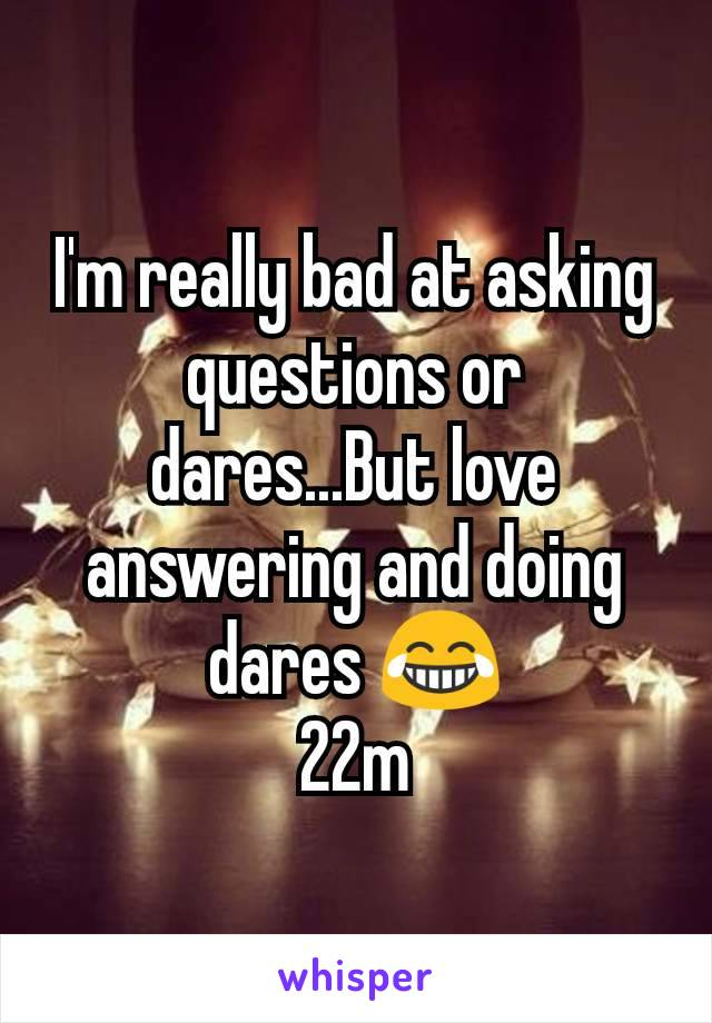 I'm really bad at asking questions or dares...But love answering and doing dares 😂 22m