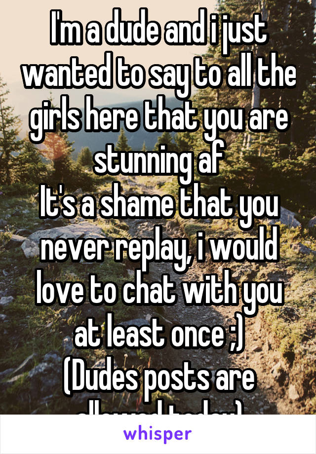 I'm a dude and i just wanted to say to all the girls here that you are stunning af It's a shame that you never replay, i would love to chat with you at least once ;) (Dudes posts are allowed today)